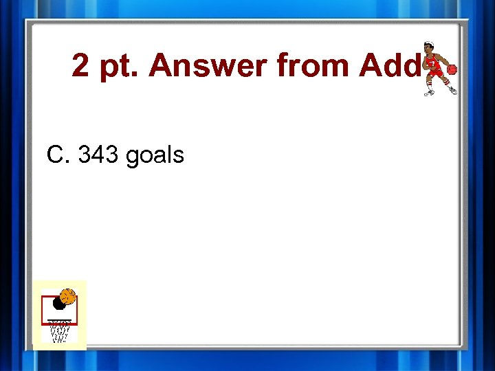 2 pt. Answer from Add C. 343 goals