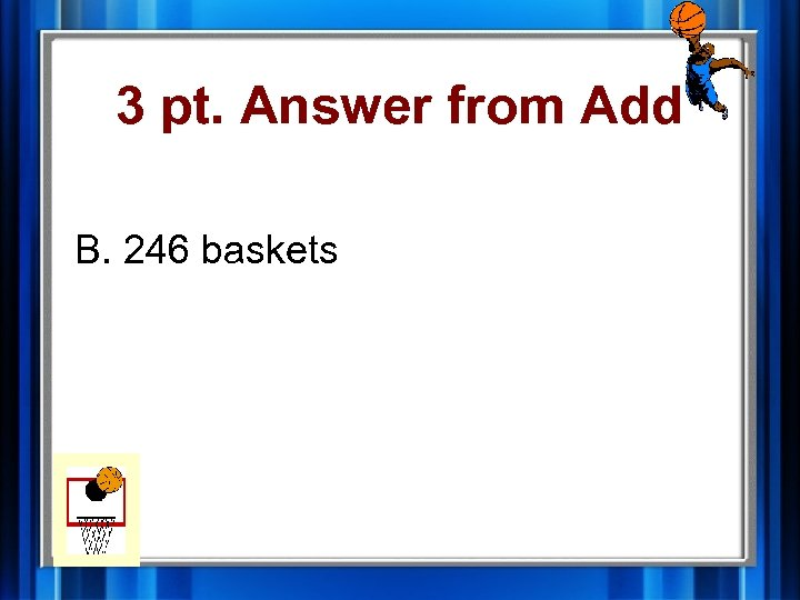 3 pt. Answer from Add B. 246 baskets