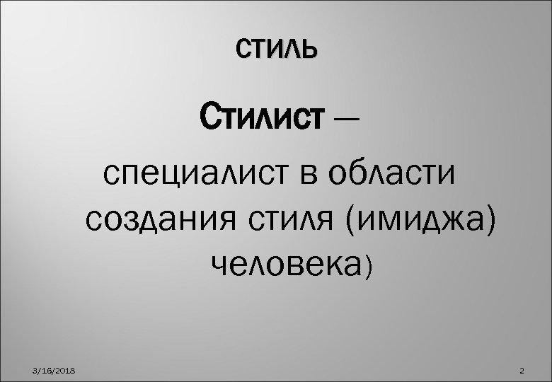СТИЛЬ Стилист — специалист в области создания стиля (имиджа) человека) 3/16/2018 2
