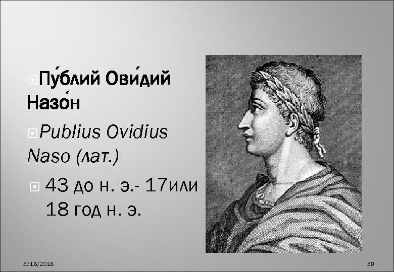 Пу блий Ови дий Назо н Publius Ovidius Naso (лат. ) 43 до