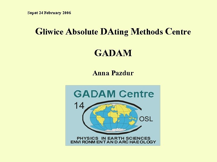 Sopot 24 February 2006 Gliwice Absolute DAting Methods Centre GADAM Anna Pazdur