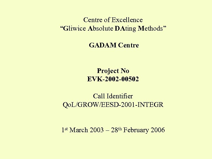 "Centre of Excellence ""Gliwice Absolute DAting Methods"" GADAM Centre Project No EVK-2002 -00502 Call"