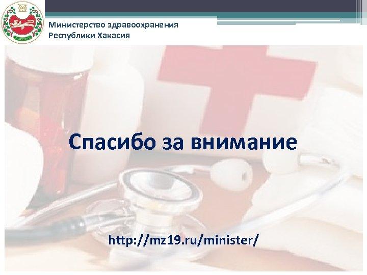 Министерство здравоохранения Республики Хакасия Спасибо за внимание http: //mz 19. ru/minister/