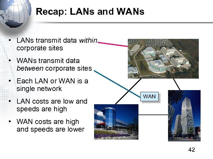 Recap: LANs and WANs • LANs transmit data within corporate sites • WANs transmit