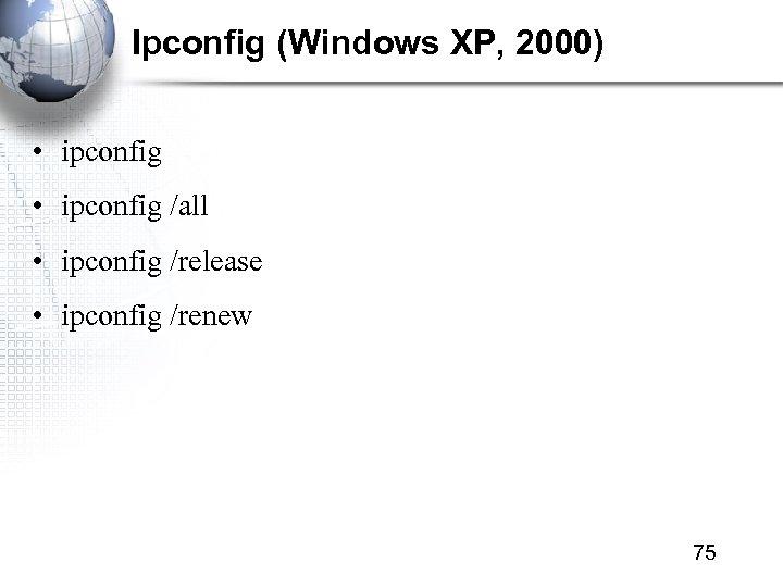 Ipconfig (Windows XP, 2000) • ipconfig /all • ipconfig /release • ipconfig /renew 75