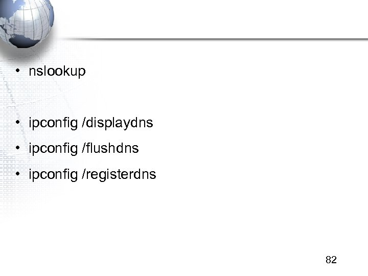• nslookup • ipconfig /displaydns • ipconfig /flushdns • ipconfig /registerdns 82