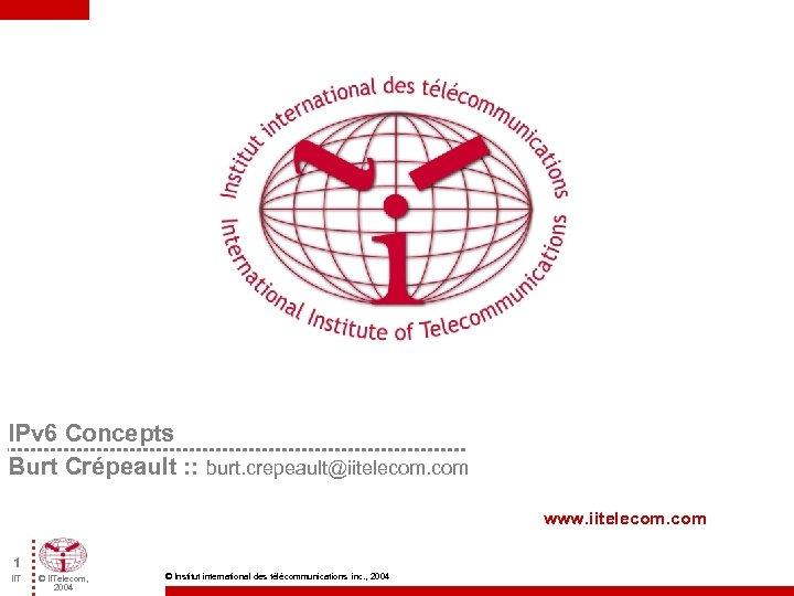 IPv 6 Concepts Burt Crépeault : : burt. crepeault@iitelecom. com www. iitelecom. com 1