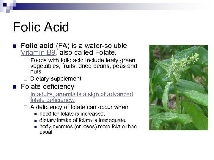 Folic Acid n Folic acid (FA) is a water-soluble Vitamin B 9, also called