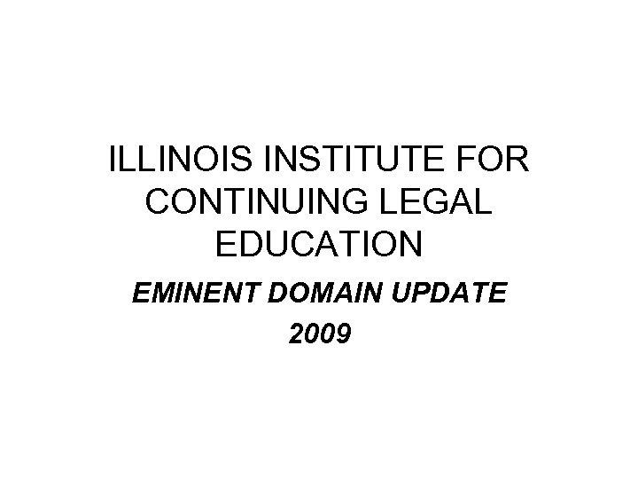 ILLINOIS INSTITUTE FOR CONTINUING LEGAL EDUCATION EMINENT DOMAIN UPDATE 2009
