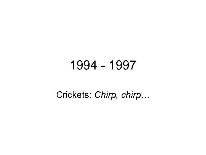 1994 - 1997 Crickets: Chirp, chirp…