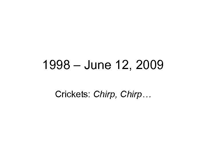 1998 – June 12, 2009 Crickets: Chirp, Chirp…