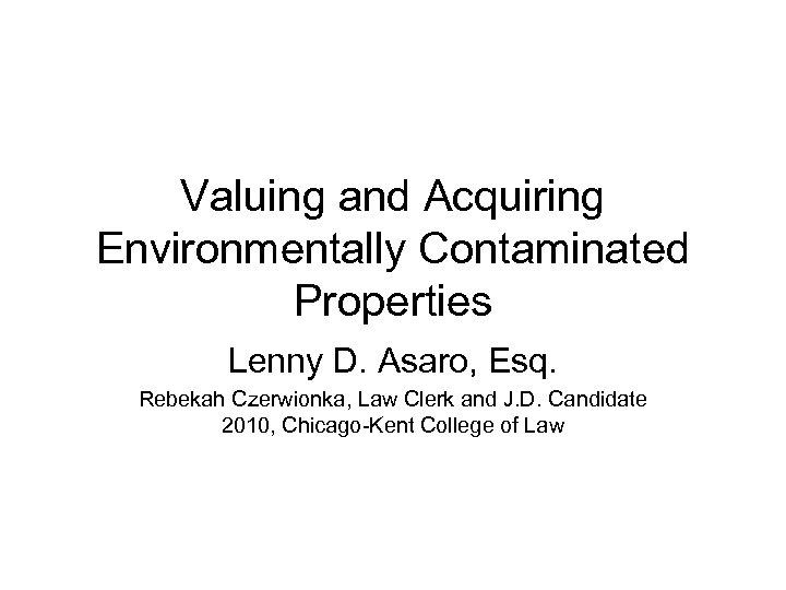 Valuing and Acquiring Environmentally Contaminated Properties Lenny D. Asaro, Esq. Rebekah Czerwionka, Law Clerk