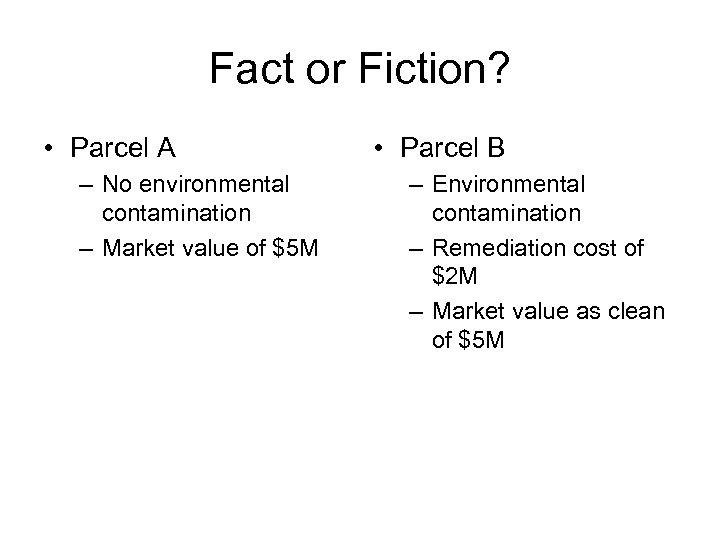 Fact or Fiction? • Parcel A – No environmental contamination – Market value of