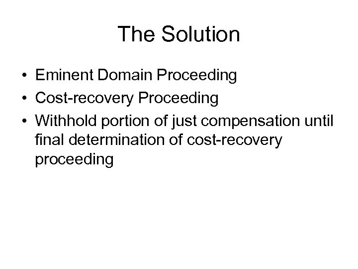 The Solution • Eminent Domain Proceeding • Cost-recovery Proceeding • Withhold portion of just