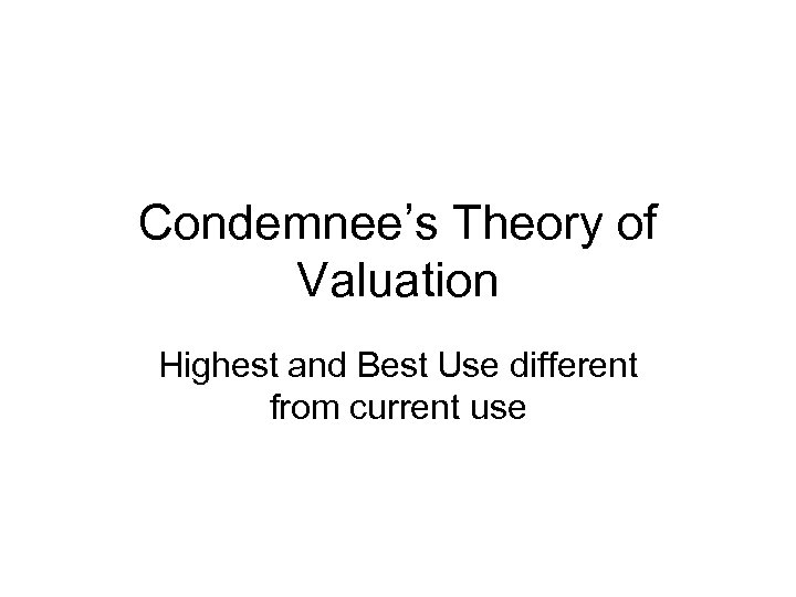 Condemnee's Theory of Valuation Highest and Best Use different from current use
