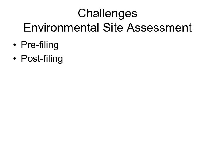 Challenges Environmental Site Assessment • Pre-filing • Post-filing