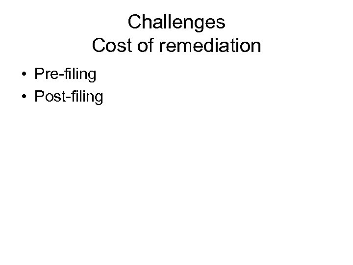Challenges Cost of remediation • Pre-filing • Post-filing