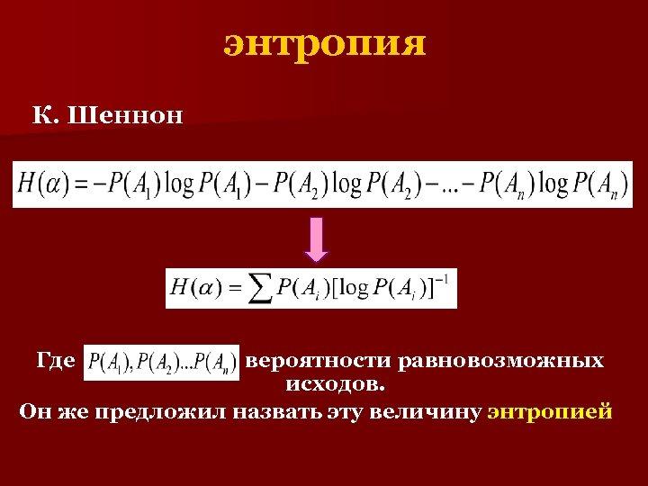 энтропия К. Шеннон Где вероятности равновозможных исходов. Он же предложил назвать эту величину энтропией