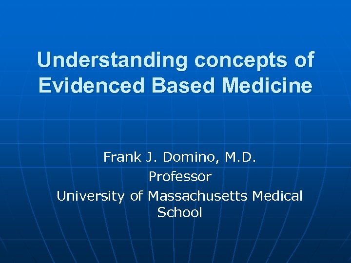 Understanding concepts of Evidenced Based Medicine Frank J. Domino, M. D. Professor University of