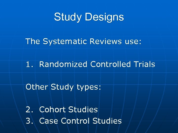 Study Designs The Systematic Reviews use: 1. Randomized Controlled Trials Other Study types: 2.
