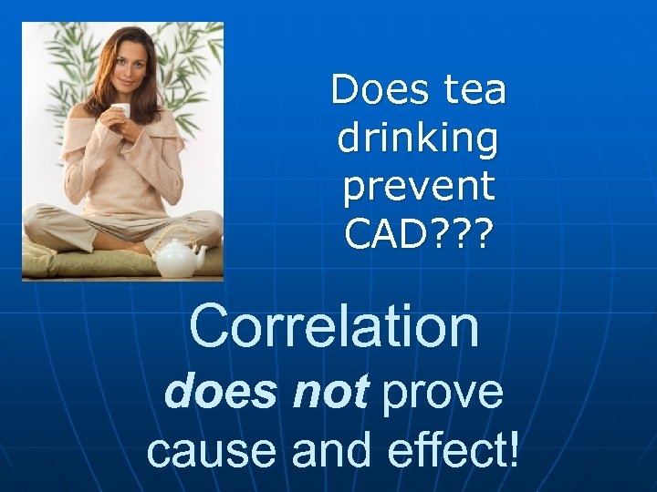 Does tea drinking prevent CAD? ? ? Correlation does not prove cause and effect!