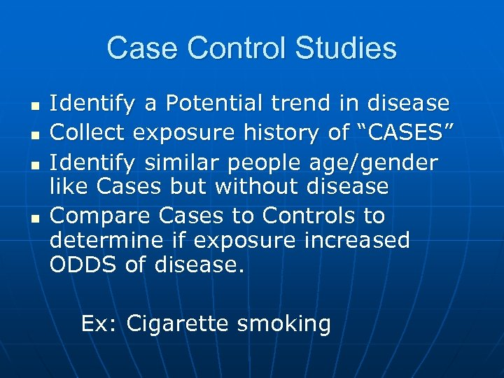 Case Control Studies n n Identify a Potential trend in disease Collect exposure history