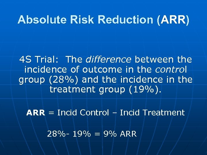 Absolute Risk Reduction (ARR) 4 S Trial: The difference between the incidence of outcome