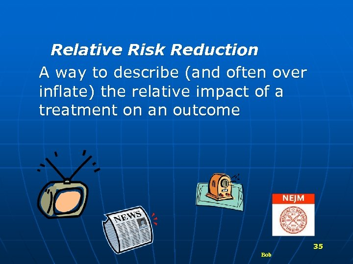 Relative Risk Reduction A way to describe (and often over inflate) the relative impact