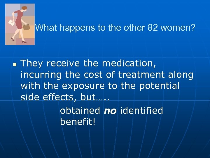 What happens to the other 82 women? n They receive the medication, incurring the