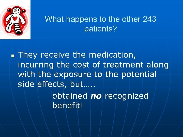 What happens to the other 243 patients? n They receive the medication, incurring the