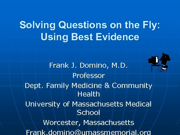 Solving Questions on the Fly: Using Best Evidence Frank J. Domino, M. D. Professor