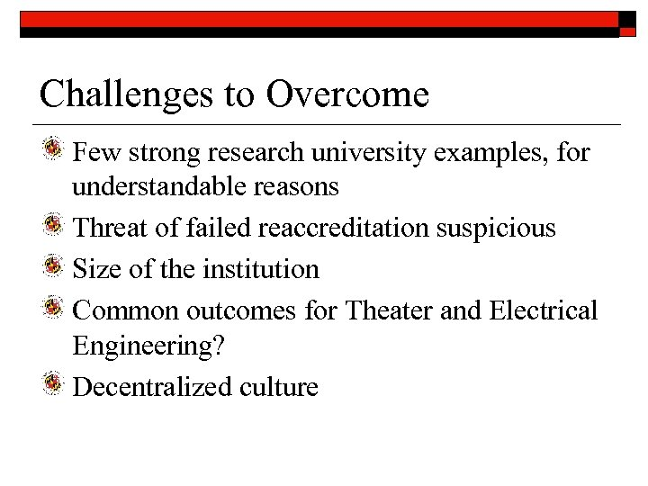 Challenges to Overcome Few strong research university examples, for understandable reasons Threat of failed