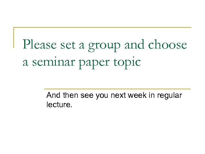 Please set a group and choose a seminar paper topic And then see you