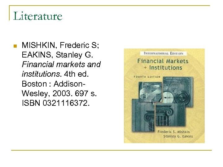 Literature n MISHKIN, Frederic S; EAKINS, Stanley G. Financial markets and institutions. 4 th