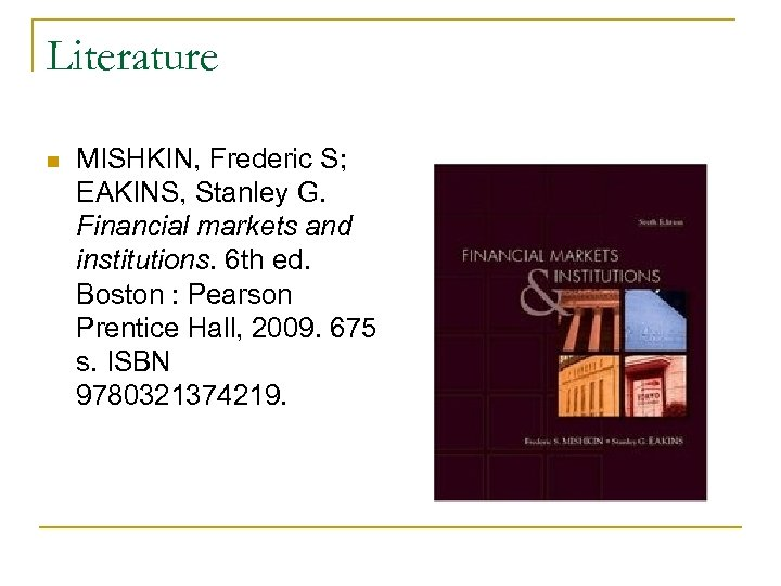 Literature n MISHKIN, Frederic S; EAKINS, Stanley G. Financial markets and institutions. 6 th