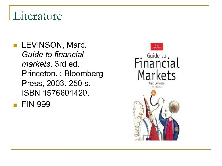 Literature n n LEVINSON, Marc. Guide to financial markets. 3 rd ed. Princeton, :