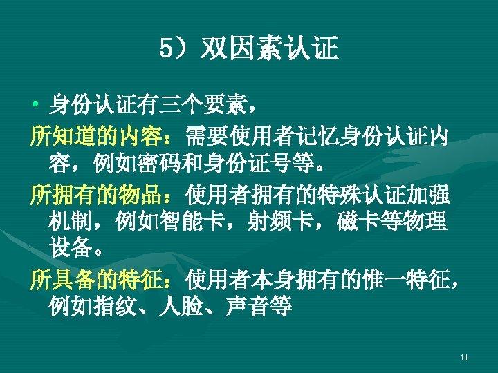 5)双因素认证 • 身份认证有三个要素, 所知道的内容:需要使用者记忆身份认证内 容,例如密码和身份证号等。 所拥有的物品:使用者拥有的特殊认证加强 机制,例如智能卡,射频卡,磁卡等物理 设备。 所具备的特征:使用者本身拥有的惟一特征, 例如指纹、人脸、声音等 14