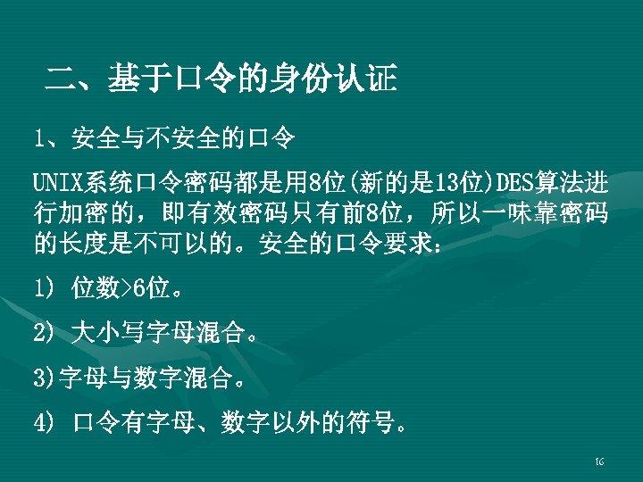 二、基于口令的身份认证 1、安全与不安全的口令 UNIX系统口令密码都是用 8位(新的是 13位)DES算法进 行加密的,即有效密码只有前8位,所以一味靠密码 的长度是不可以的。安全的口令要求: 1) 位数>6位。 2) 大小写字母混合。 3)字母与数字混合。 4) 口令有字母、数字以外的符号。