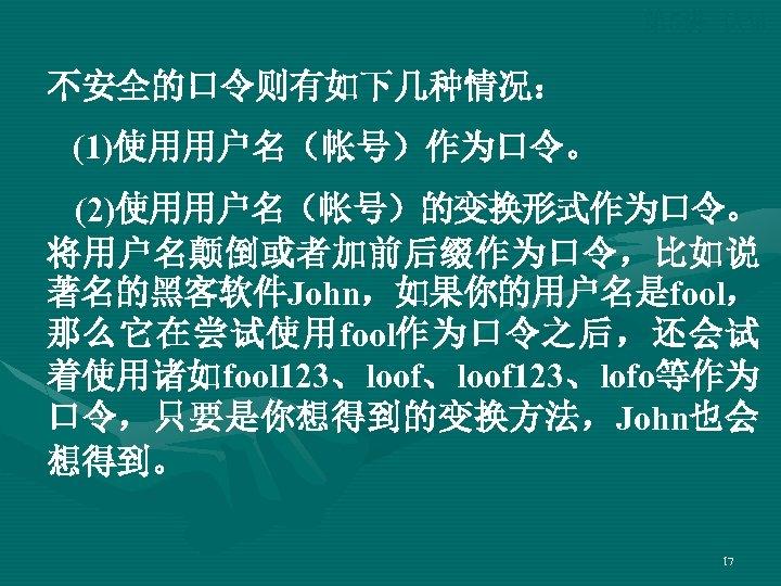 第 5讲 认证 不安全的口令则有如下几种情况: (1)使用用户名(帐号)作为口令。 (2)使用用户名(帐号)的变换形式作为口令。 将用户名颠倒或者加前后缀作为口令,比如说 著名的黑客软件John,如果你的用户名是fool, 那么它在尝试使用fool作为口令之后,还会试 着使用诸如fool 123、loof 123、lofo等作为 口令,只要是你想得到的变换方法,John也会 想得到。