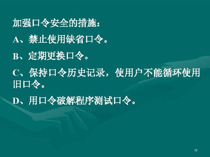 加强口令安全的措施: A、禁止使用缺省口令。 B、定期更换口令。 C、保持口令历史记录,使用户不能循环使用 旧口令。 D、用口令破解程序测试口令。 19