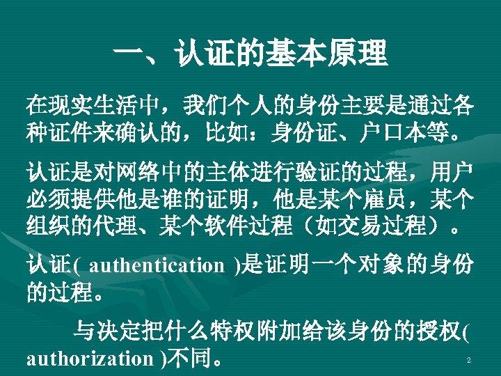 一、认证的基本原理 在现实生活中,我们个人的身份主要是通过各 种证件来确认的,比如:身份证、户口本等。 认证是对网络中的主体进行验证的过程,用户 必须提供他是谁的证明,他是某个雇员,某个 组织的代理、某个软件过程(如交易过程)。 认证( authentication )是证明一个对象的身份 的过程。 与决定把什么特权附加给该身份的授权( authorization )不同。 2