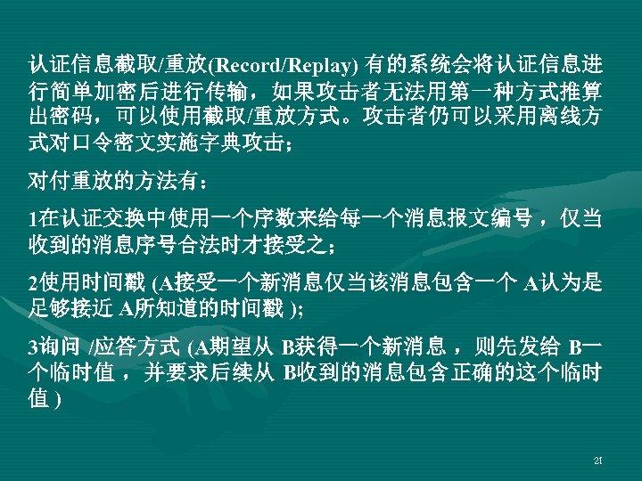认证信息截取/重放(Record/Replay) 有的系统会将认证信息进 行简单加密后进行传输,如果攻击者无法用第一种方式推算 出密码,可以使用截取/重放方式。攻击者仍可以采用离线方 式对口令密文实施字典攻击; 对付重放的方法有: 1在认证交换中使用一个序数来给每一个消息报文编号 ,仅当 收到的消息序号合法时才接受之; 2使用时间戳 (A接受一个新消息仅当该消息包含一个 A认为是 足够接近 A所知道的时间戳