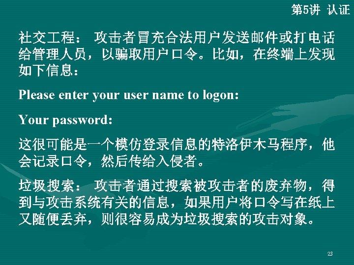 第 5讲 认证 社交 程: 攻击者冒充合法用户发送邮件或打电话 给管理人员,以骗取用户口令。比如,在终端上发现 如下信息: Please enter your user name to