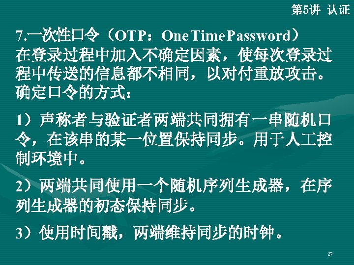 第 5讲 认证 7. 一次性口令(OTP:One Time Password)   在登录过程中加入不确定因素,使每次登录过 程中传送的信息都不相同,以对付重放攻击。 确定口令的方式: 1)声称者与验证者两端共同拥有一串随机口 令,在该串的某一位置保持同步。用于人 控 制环境中。