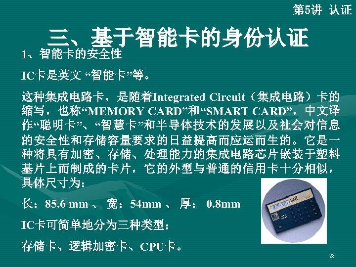 """第 5讲 认证 三、基于智能卡的身份认证 1、智能卡的安全性 IC卡是英文 """"智能卡""""等。 这种集成电路卡,是随着Integrated Circuit(集成电路)卡的 缩写,也称""""MEMORY CARD""""和""""SMART CARD"""",中文译 作""""聪明卡""""、""""智慧卡""""和半导体技术的发展以及社会对信息 的安全性和存储容量要求的日益提高而应运而生的。它是一"""