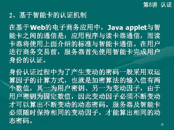 第 5讲 认证 2、基于智能卡的认证机制 在基于Web的电子商务应用中,Java applet与智 能卡之间的通信是:应用程序与读卡器通信,而读 卡器将使用上面介绍的标准与智能卡通信。在用户 进行商务交易前,服务器首先使用智能卡完成用户 身份的认证。 身份认证过程中为了产生变动的密码一般采用双运 算因子的计算方式,也就是加密算法的输入值有两 个数值,其一为用户密钥、另一为变动因子,由于 用户密钥为固定数值,因此变动因子必须不断变动