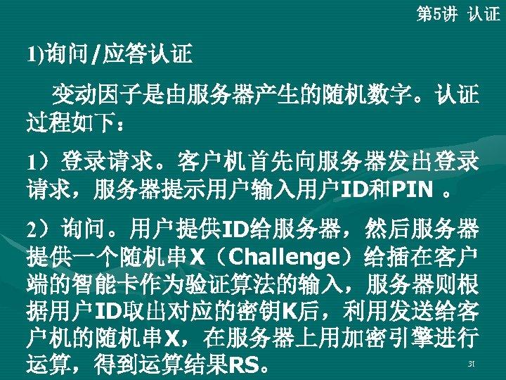 第 5讲 认证 1)询问/应答认证 变动因子是由服务器产生的随机数字。认证 过程如下: 1)登录请求。客户机首先向服务器发出登录 请求,服务器提示用户输入用户ID和PIN 。 2)询问。用户提供ID给服务器,然后服务器 提供一个随机串X(Challenge)给插在客户 端的智能卡作为验证算法的输入,服务器则根 据用户ID取出对应的密钥K后,利用发送给客 户机的随机串X,在服务器上用加密引擎进行