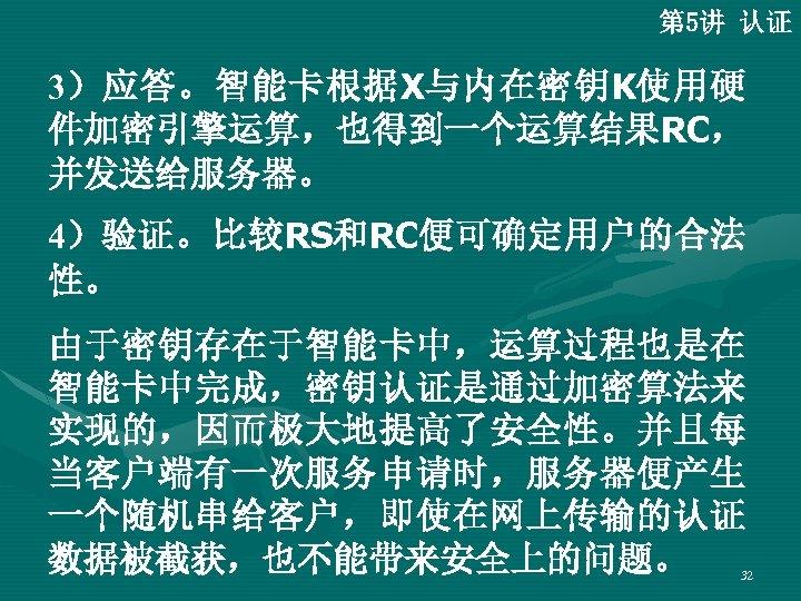 第 5讲 认证 3)应答。智能卡根据X与内在密钥K使用硬 件加密引擎运算,也得到一个运算结果RC, 并发送给服务器。 4)验证。比较RS和RC便可确定用户的合法 性。 由于密钥存在于智能卡中,运算过程也是在 智能卡中完成,密钥认证是通过加密算法来 实现的,因而极大地提高了安全性。并且每 当客户端有一次服务申请时,服务器便产生 一个随机串给客户,即使在网上传输的认证 数据被截获,也不能带来安全上的问题。