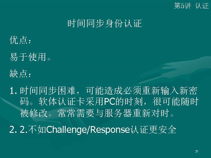 第 5讲 认证 时间同步身份认证 优点: 易于使用。 缺点: 1. 时间同步困难,可能造成必须重新输入新密 码。软体认证卡采用PC的时刻,很可能随时 被修改。常常需要与服务器重新对时。 2. 2. 不如Challenge/Response认证更安全