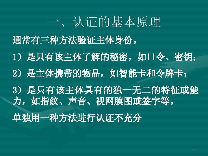 一、认证的基本原理 通常有三种方法验证主体身份。 1)是只有该主体了解的秘密,如口令、密钥; 2)是主体携带的物品,如智能卡和令牌卡; 3)是只有该主体具有的独一无二的特征或能 力,如指纹、声音、视网膜图或签字等。 单独用一种方法进行认证不充分 4